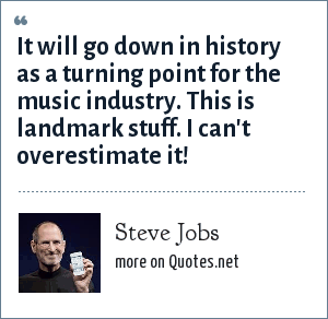 Steve Jobs: It will go down in history as a turning point for the music industry. This is landmark stuff. I can't overestimate it!