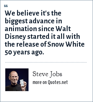 Steve Jobs: We believe it's the biggest advance in animation since Walt Disney started it all with the release of Snow White 50 years ago.