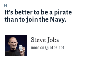 Steve Jobs: It's better to be a pirate than to join the Navy.