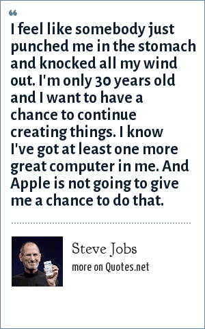 Steve Jobs: I feel like somebody just punched me in the stomach and knocked all my wind out. I'm only 30 years old and I want to have a chance to continue creating things. I know I've got at least one more great computer in me. And Apple is not going to give me a chance to do that.