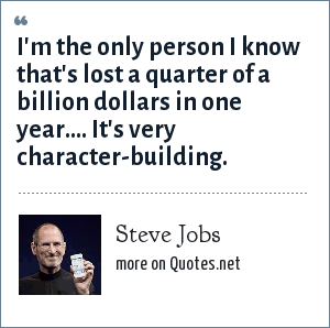Steve Jobs: I'm the only person I know that's lost a quarter of a billion dollars in one year.... It's very character-building.