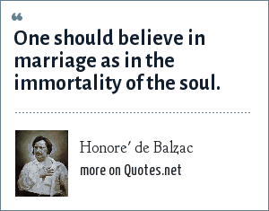 Honore' de Balzac: One should believe in marriage as in the immortality of the soul.