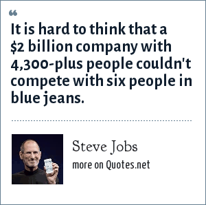 Steve Jobs: It is hard to think that a $2 billion company with 4,300-plus people couldn't compete with six people in blue jeans.