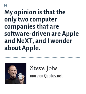 Steve Jobs: My opinion is that the only two computer companies that are software-driven are Apple and NeXT, and I wonder about Apple.