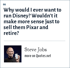 Steve Jobs: Why would I ever want to run Disney? Wouldn't it make more sense just to sell them Pixar and retire?