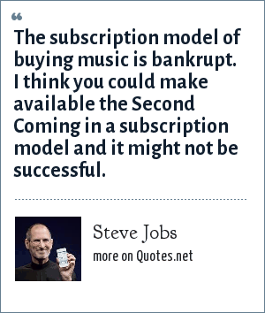 Steve Jobs: The subscription model of buying music is bankrupt. I think you could make available the Second Coming in a subscription model and it might not be successful.