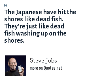 Steve Jobs: The Japanese have hit the shores like dead fish. They're just like dead fish washing up on the shores.