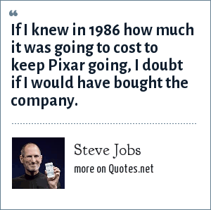 Steve Jobs: If I knew in 1986 how much it was going to cost to keep Pixar going, I doubt if I would have bought the company.