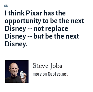 Steve Jobs: I think Pixar has the opportunity to be the next Disney -- not replace Disney -- but be the next Disney.