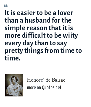 Honore' de Balzac: It is easier to be a lover than a husband for the simple reason that it is more difficult to be wiity every day than to say pretty things from time to time.