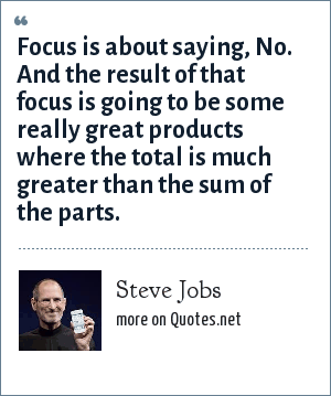 Steve Jobs: Focus is about saying, No. And the result of that focus is going to be some really great products where the total is much greater than the sum of the parts.