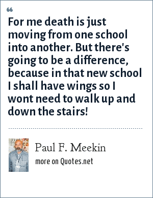 Paul F. Meekin: For me death is just moving from one school into another. But there's going to be a difference, because in that new school I shall have wings so I wont need to walk up and down the stairs!