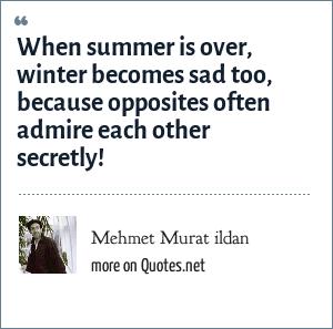 Mehmet Murat ildan: When summer is over, winter becomes sad too, because opposites often admire each other secretly!