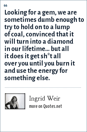 Ingrid Weir: Looking for a gem, we are sometimes dumb enough to try to hold on to a lump of coal, convinced that it will turn into a diamond in our lifetime... but all it does it get sh*t all over you until you burn it and use the energy for something else.
