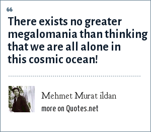 Mehmet Murat ildan: There exists no greater megalomania than thinking that we are all alone in this cosmic ocean!