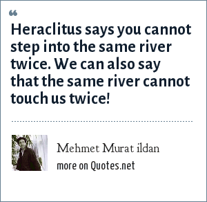 Mehmet Murat ildan: Heraclitus says you cannot step into the same river twice. We can also say that the same river cannot touch us twice!