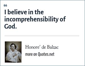 Honore' de Balzac: I believe in the incomprehensibility of God.