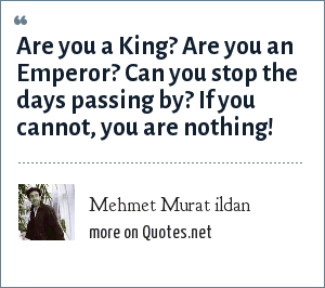 Mehmet Murat ildan: Are you a King? Are you an Emperor? Can you stop the days passing by? If you cannot, you are nothing!