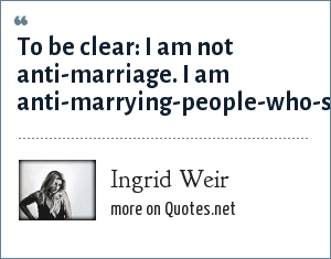 Ingrid Weir: To be clear: I am not anti-marriage. I am anti-marrying-people-who-suck-at-life-and-will-suck-the-life-out-of-you.