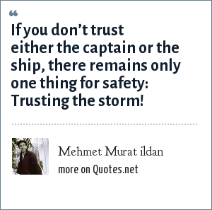Mehmet Murat ildan: If you don't trust either the captain or the ship, there remains only one thing for safety: Trusting the storm!