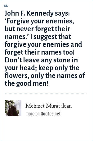 Mehmet Murat ildan: John F. Kennedy says: 'Forgive your enemies, but never forget their names.' I suggest that forgive your enemies and forget their names too! Don't leave any stone in your head; keep only the flowers, only the names of the good men!