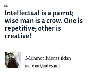 Mehmet Murat ildan: Intellectual is a parrot; wise man is a crow. One is repetitive; other is creative!
