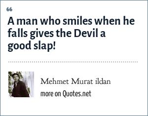 Mehmet Murat ildan: A man who smiles when he falls gives the Devil a good slap!
