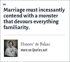 Honore' de Balzac: Marriage must incessantly contend with a monster that devours everything familiarity.