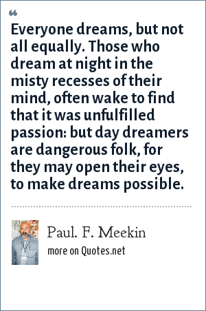 Paul. F. Meekin: Everyone dreams, but not all equally. Those who dream at night in the misty recesses of their mind, often wake to find that it was unfulfilled passion: but day dreamers are dangerous folk, for they may open their eyes, to make dreams possible.