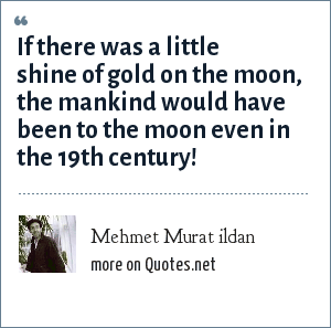 Mehmet Murat ildan: If there was a little shine of gold on the moon, the mankind would have been to the moon even in the 19th century!