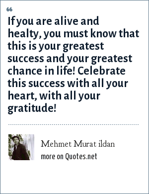 Mehmet Murat ildan: If you are alive and healty, you must know that this is your greatest success and your greatest chance in life! Celebrate this success with all your heart, with all your gratitude!