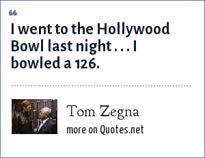 Tom Zegna: I went to the Hollywood Bowl last night . . . I bowled a 126.