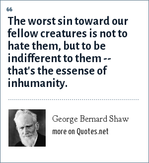 George Bernard Shaw: The worst sin toward our fellow creatures is not to hate them, but to be indifferent to them -- that's the essense of inhumanity.
