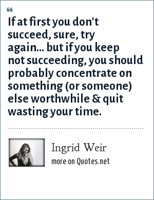 Ingrid Weir: If at first you don't succeed, sure, try again... but if you keep not succeeding, you should probably concentrate on something (or someone) else worthwhile & quit wasting your time.