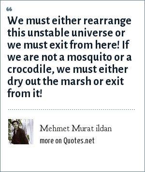 Mehmet Murat ildan: We must either rearrange this unstable universe or we must exit from here! If we are not a mosquito or a crocodile, we must either dry out the marsh or exit from it!