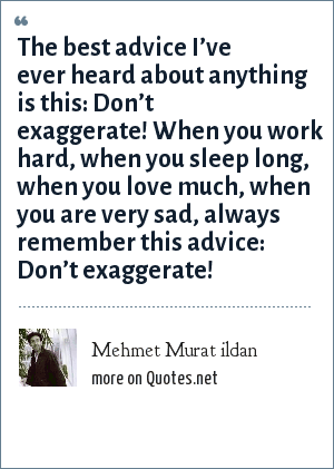 Mehmet Murat ildan: The best advice I've ever heard about anything is this: Don't exaggerate! When you work hard, when you sleep long, when you love much, when you are very sad, always remember this advice: Don't exaggerate!