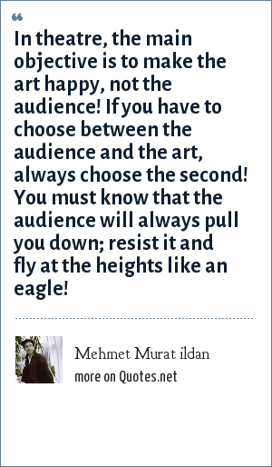 Mehmet Murat ildan: In theatre, the main objective is to make the art happy, not the audience! If you have to choose between the audience and the art, always choose the second! You must know that the audience will always pull you down; resist it and fly at the heights like an eagle!