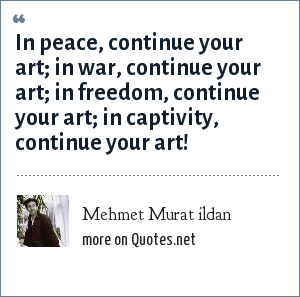Mehmet Murat ildan: In peace, continue your art; in war, continue your art; in freedom, continue your art; in captivity, continue your art!