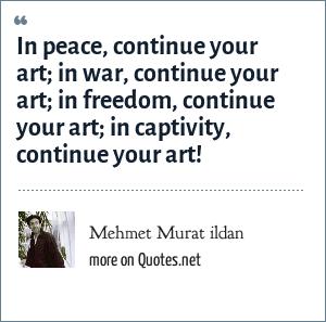 Mehmet Murat ildan: In peace, continue your art; in war, continue your art; in freedom, continue your art; in captivity, continue your art!