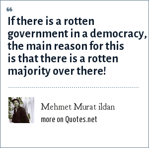 Mehmet Murat ildan: If there is a rotten government in a democracy, the main reason for this is that there is a rotten majority over there!