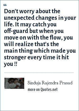 Sinduja Rajendra Prasad: Don't worry about the unexpected changes in your life. It may catch you off-guard but when you move on with the flow, you will realize that's the main thing which made you stronger every time it hit you !!