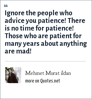 Mehmet Murat ildan: Ignore the people who advice you patience! There is no time for patience! Those who are patient for many years about anything are mad!