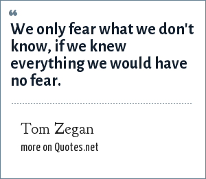 Tom Zegan: We only fear what we don't know, if we knew everything we would have no fear.