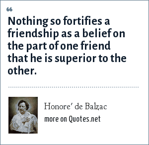 Honore' de Balzac: Nothing so fortifies a friendship as a belief on the part of one friend that he is superior to the other.