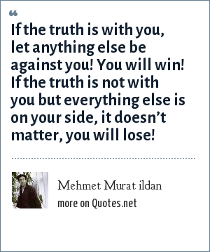 Mehmet Murat ildan: If the truth is with you, let anything else be against you! You will win! If the truth is not with you but everything else is on your side, it doesn't matter, you will lose!