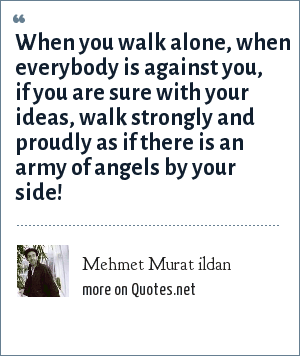 Mehmet Murat ildan: When you walk alone, when everybody is against you, if you are sure with your ideas, walk strongly and proudly as if there is an army of angels by your side!