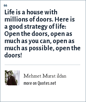 Mehmet Murat ildan: Life is a house with millions of doors. Here is a good strategy of life: Open the doors, open as much as you can, open as much as possible, open the doors!