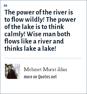 Mehmet Murat ildan: The power of the river is to flow wildly! The power of the lake is to think calmly! Wise man both flows like a river and thinks lake a lake!
