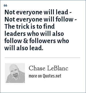 Chase LeBlanc: Not everyone will lead - Not everyone will follow - The trick is to find leaders who will also follow & followers who will also lead.