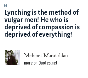 Mehmet Murat ildan: Lynching is the method of vulgar men! He who is deprived of compassion is deprived of everything!